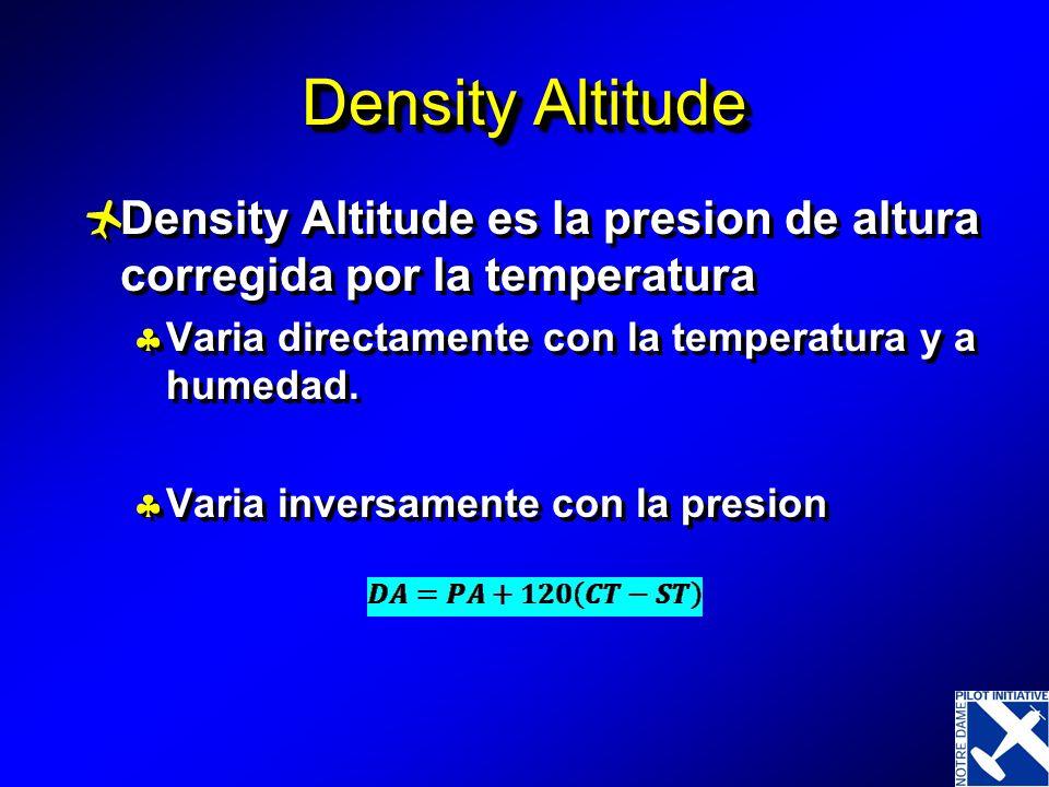 Density Altitude Density Altitude es la presion de altura corregida por la temperatura. Varia directamente con la temperatura y a humedad.