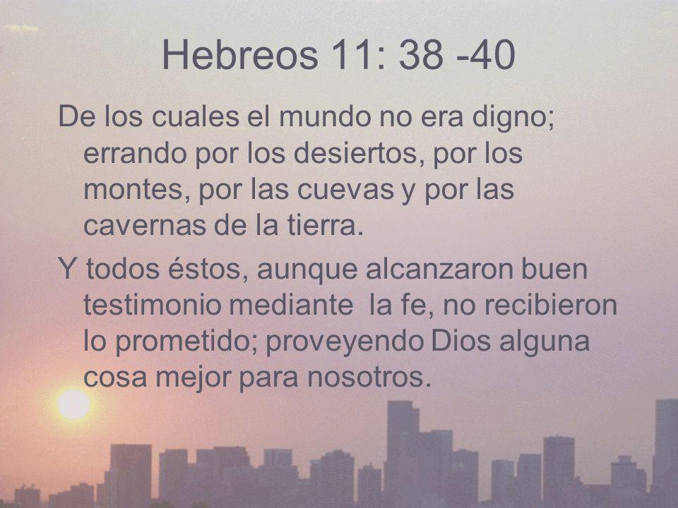 Hebreos 11: 38 -40 De los cuales el mundo no era digno; errando por los desiertos, por los montes, por las cuevas y por las cavernas de la tierra.