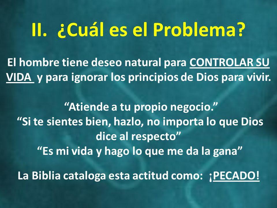 II. ¿Cuál es el Problema El hombre tiene deseo natural para CONTROLAR SU VIDA y para ignorar los principios de Dios para vivir.