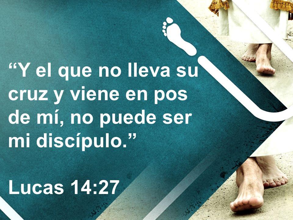 Y el que no lleva su cruz y viene en pos de mí, no puede ser mi discípulo.
