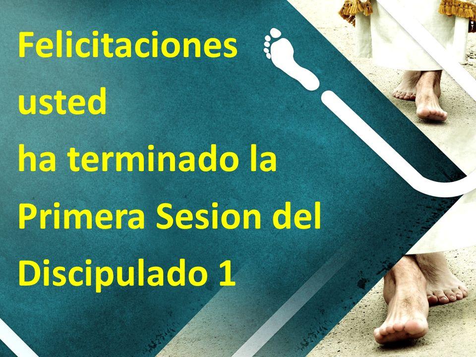 Felicitaciones usted ha terminado la Primera Sesion del Discipulado 1