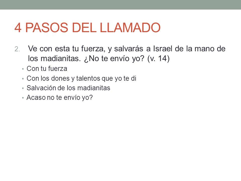 4 PASOS DEL LLAMADO Ve con esta tu fuerza, y salvarás a Israel de la mano de los madianitas. ¿No te envío yo (v. 14)