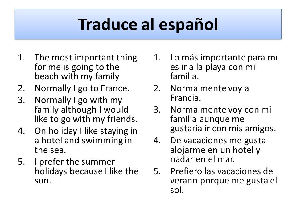 Traduce al español The most important thing for me is going to the beach with my family. Normally I go to France.
