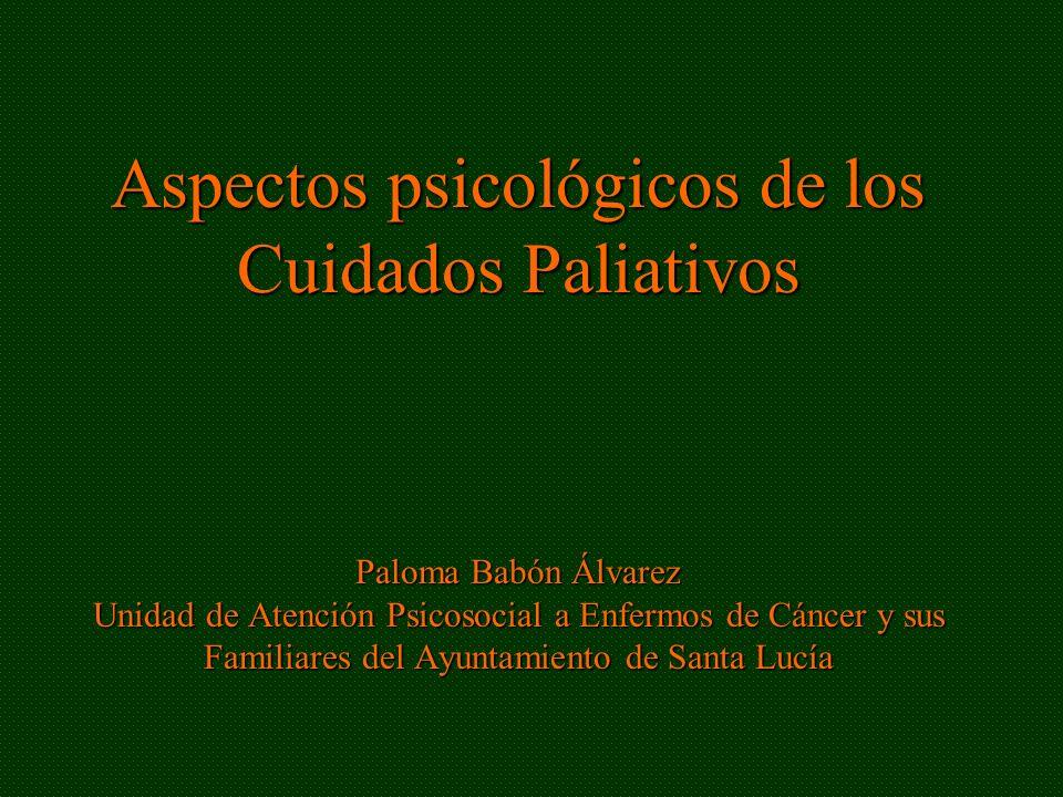 Aspectos psicológicos de los Cuidados Paliativos Paloma Babón Álvarez Unidad de Atención Psicosocial a Enfermos de Cáncer y sus Familiares del Ayuntamiento de Santa Lucía