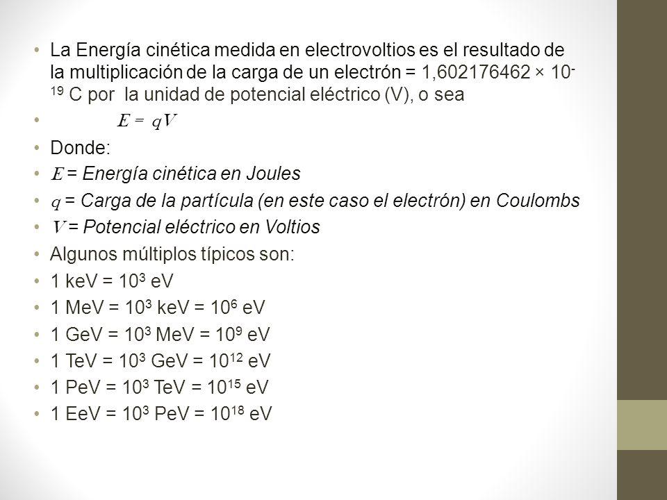 La Energía cinética medida en electrovoltios es el resultado de la multiplicación de la carga de un electrón = 1,602176462 × 10-19 C por la unidad de potencial eléctrico (V), o sea