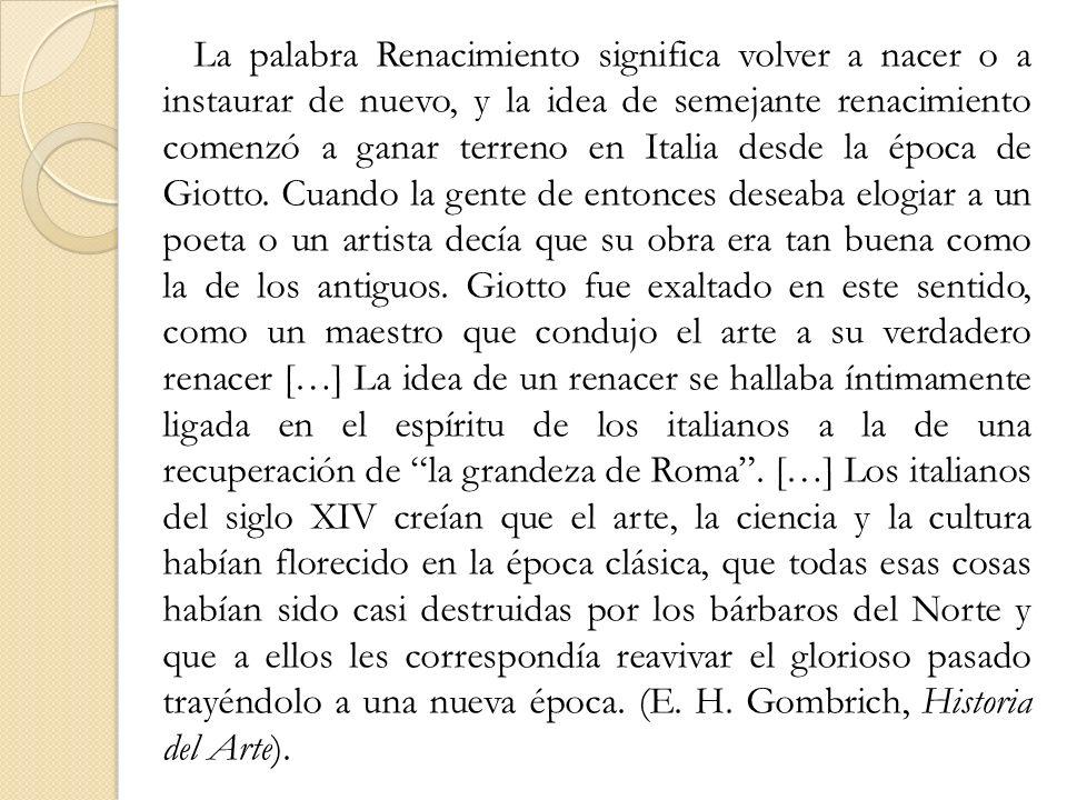 La palabra Renacimiento significa volver a nacer o a instaurar de nuevo, y la idea de semejante renacimiento comenzó a ganar terreno en Italia desde la época de Giotto.