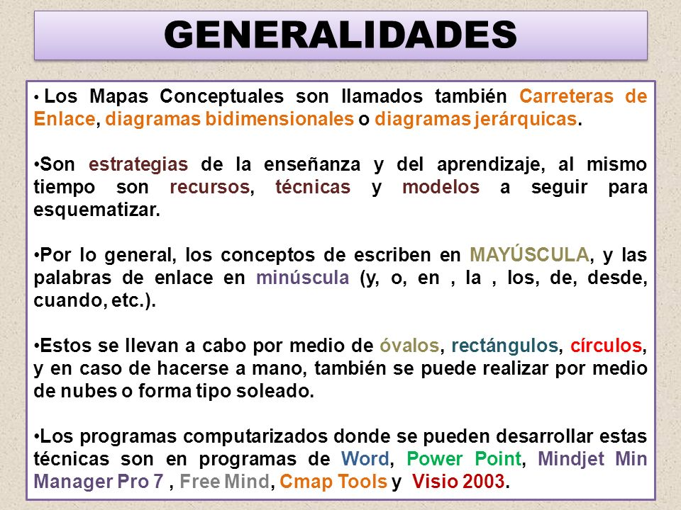 GENERALIDADES Los Mapas Conceptuales son llamados también Carreteras de Enlace, diagramas bidimensionales o diagramas jerárquicas.