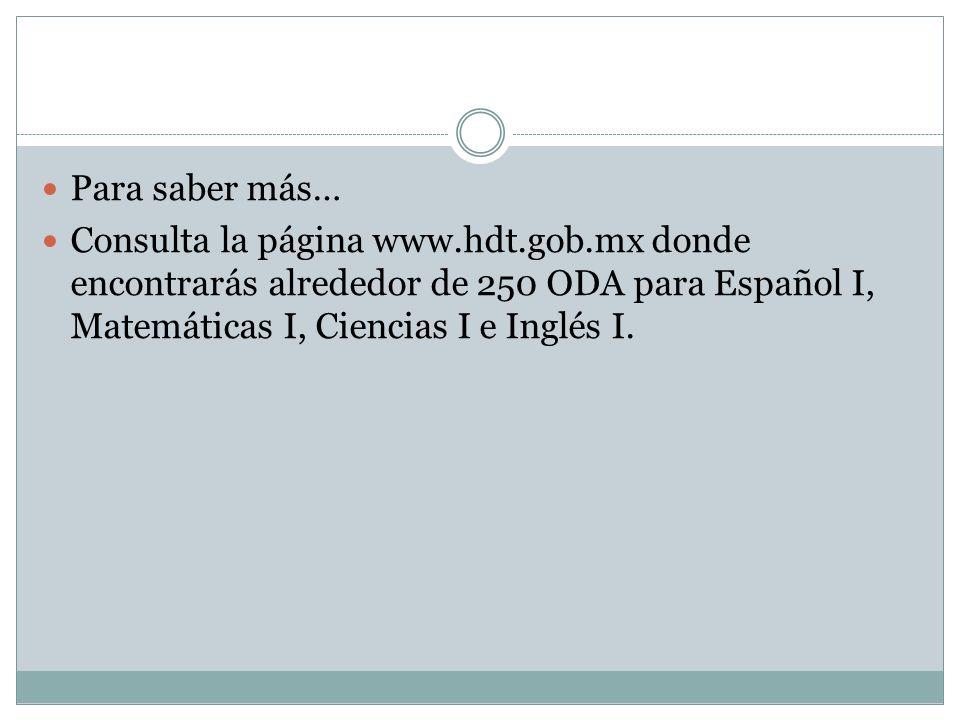 Para saber más…Consulta la página www.hdt.gob.mx donde encontrarás alrededor de 250 ODA para Español I, Matemáticas I, Ciencias I e Inglés I.