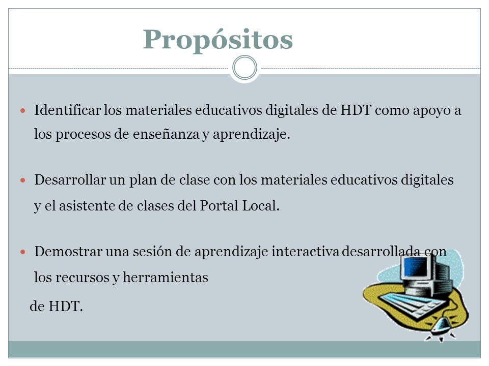 Propósitos Identificar los materiales educativos digitales de HDT como apoyo a los procesos de enseñanza y aprendizaje.