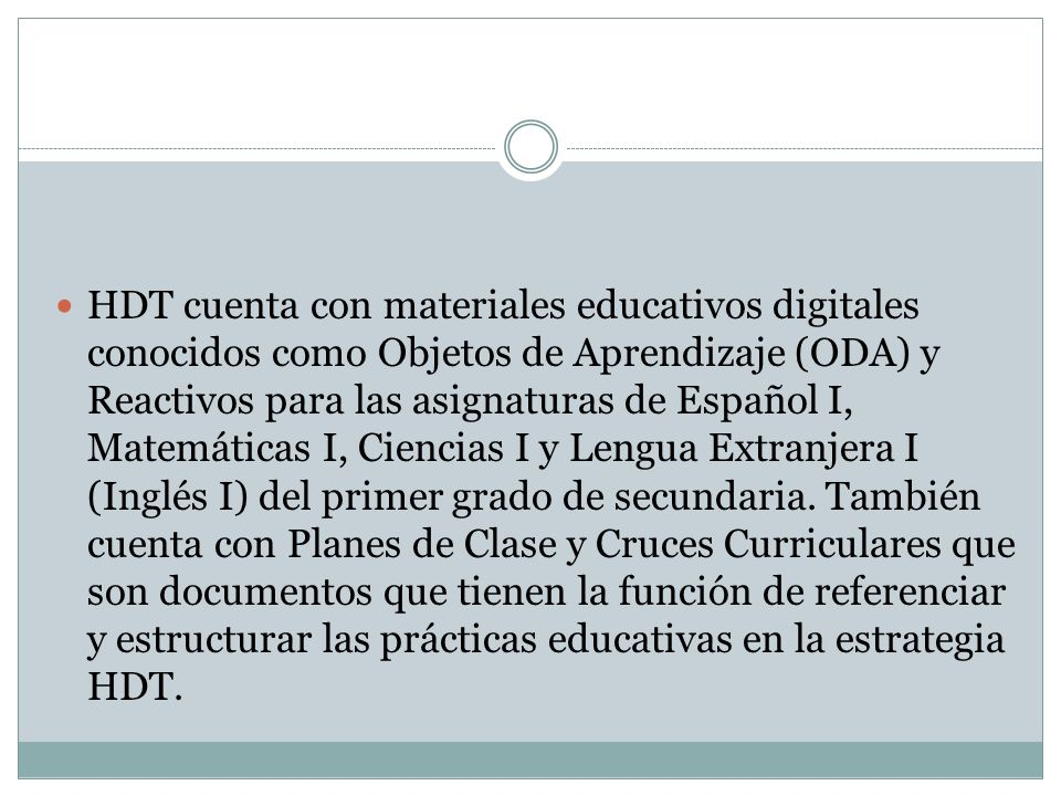 HDT cuenta con materiales educativos digitales conocidos como Objetos de Aprendizaje (ODA) y Reactivos para las asignaturas de Español I, Matemáticas I, Ciencias I y Lengua Extranjera I (Inglés I) del primer grado de secundaria.