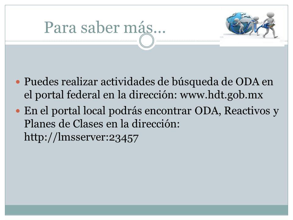 Para saber más…Puedes realizar actividades de búsqueda de ODA en el portal federal en la dirección: www.hdt.gob.mx.