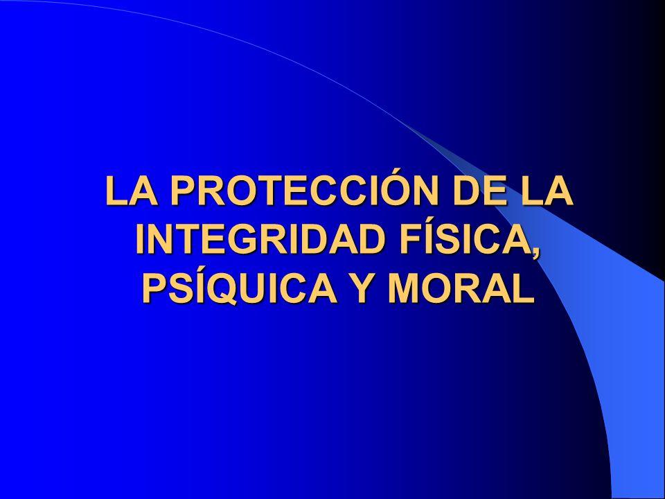 LA PROTECCIÓN DE LA INTEGRIDAD FÍSICA, PSÍQUICA Y MORAL