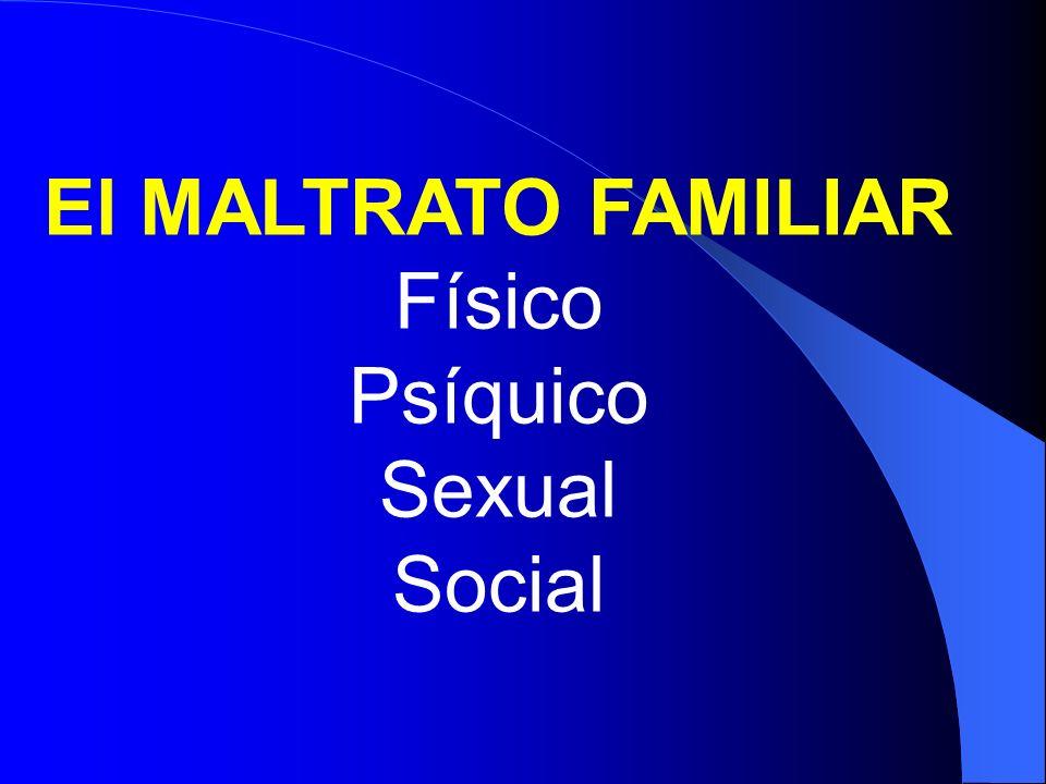El MALTRATO FAMILIAR Físico Psíquico Sexual Social