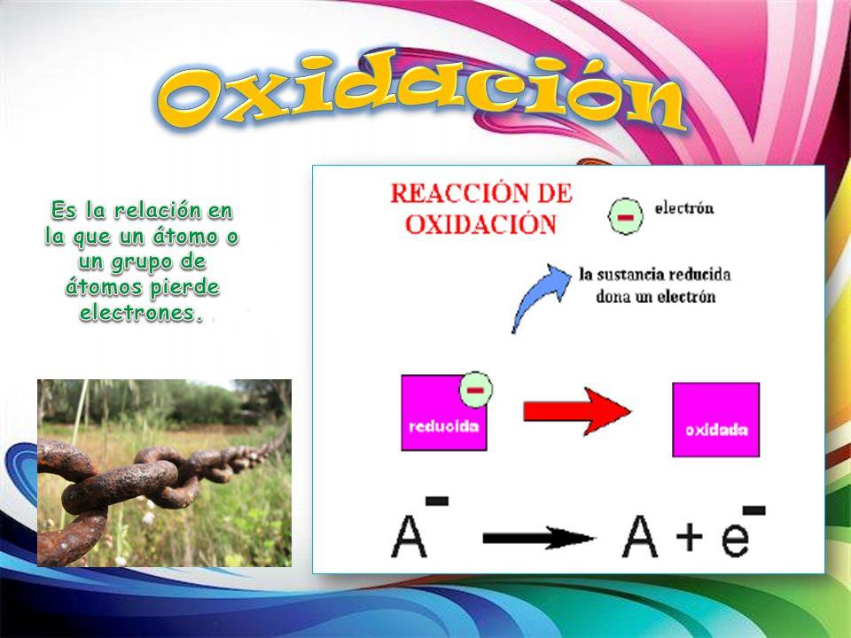 Oxidación Es la relación en la que un átomo o un grupo de átomos pierde electrones.