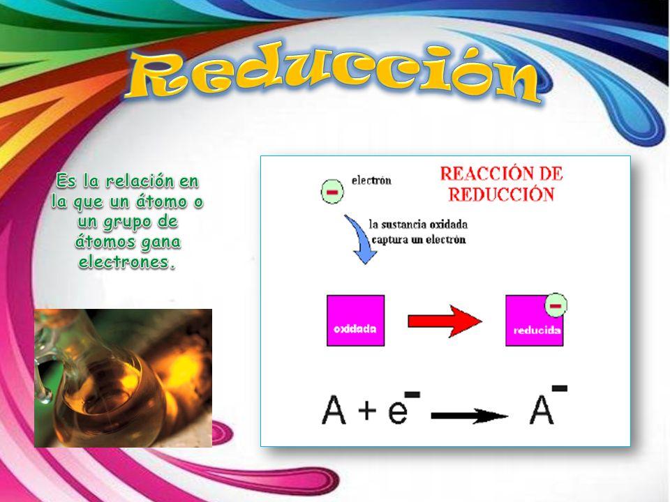 Reducción Es la relación en la que un átomo o un grupo de átomos gana electrones.