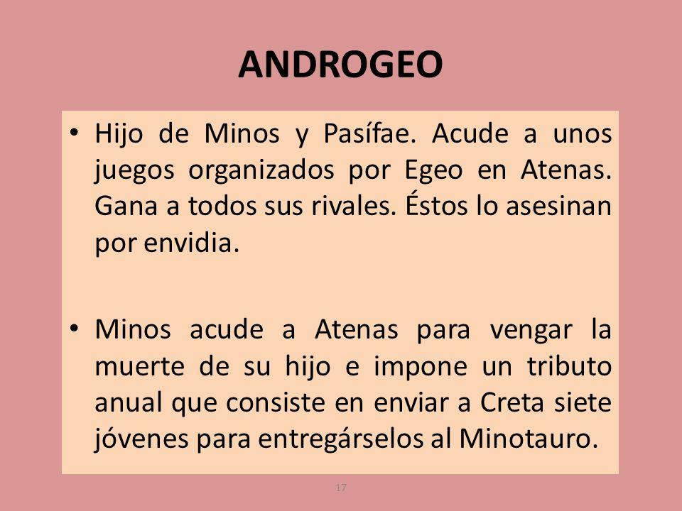 ANDROGEO Hijo de Minos y Pasífae. Acude a unos juegos organizados por Egeo en Atenas. Gana a todos sus rivales. Éstos lo asesinan por envidia.