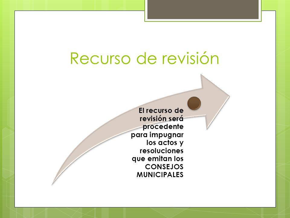 Recurso de revisión El recurso de revisión será procedente para impugnar los actos y resoluciones que emitan los CONSEJOS MUNICIPALES.