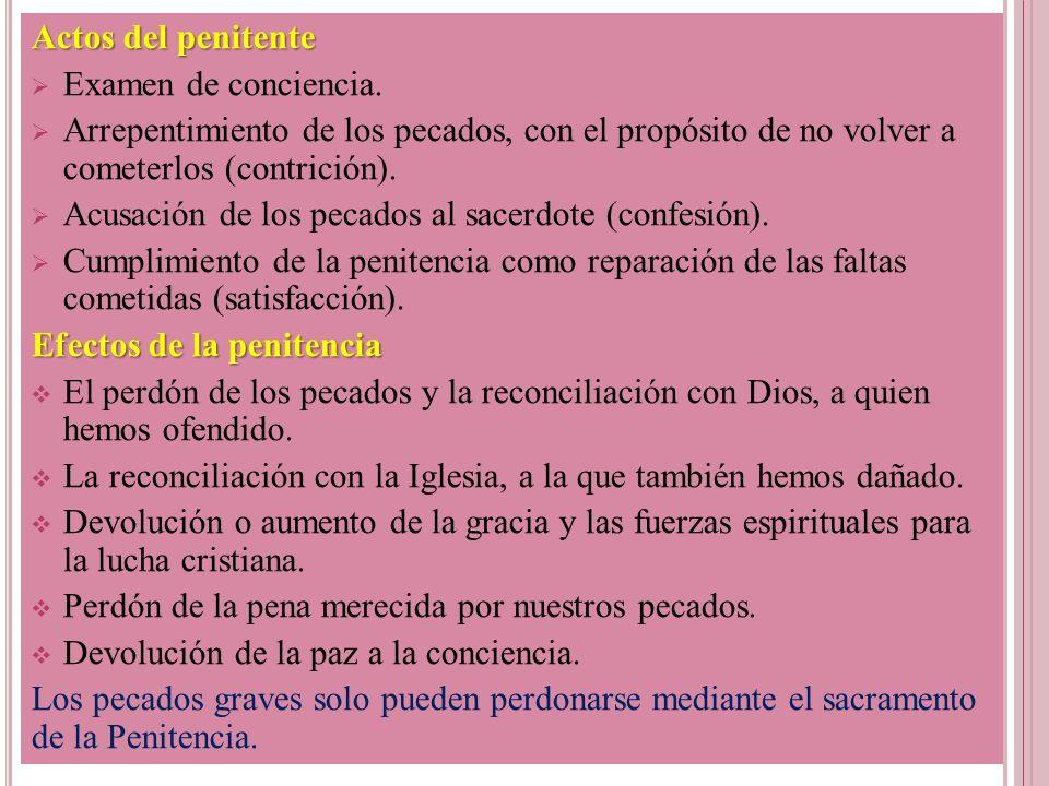 Actos del penitente Examen de conciencia. Arrepentimiento de los pecados, con el propósito de no volver a cometerlos (contrición).