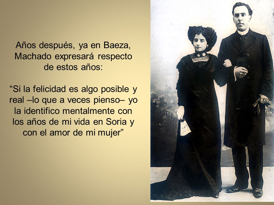 Años después, ya en Baeza, Machado expresará respecto de estos años: Si la felicidad es algo posible y real –lo que a veces pienso– yo la identifico mentalmente con los años de mi vida en Soria y con el amor de mi mujer
