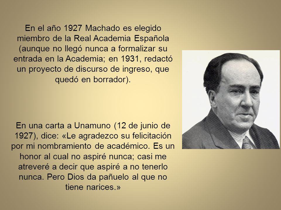 En el año 1927 Machado es elegido miembro de la Real Academia Española (aunque no llegó nunca a formalizar su entrada en la Academia; en 1931, redactó un proyecto de discurso de ingreso, que quedó en borrador).