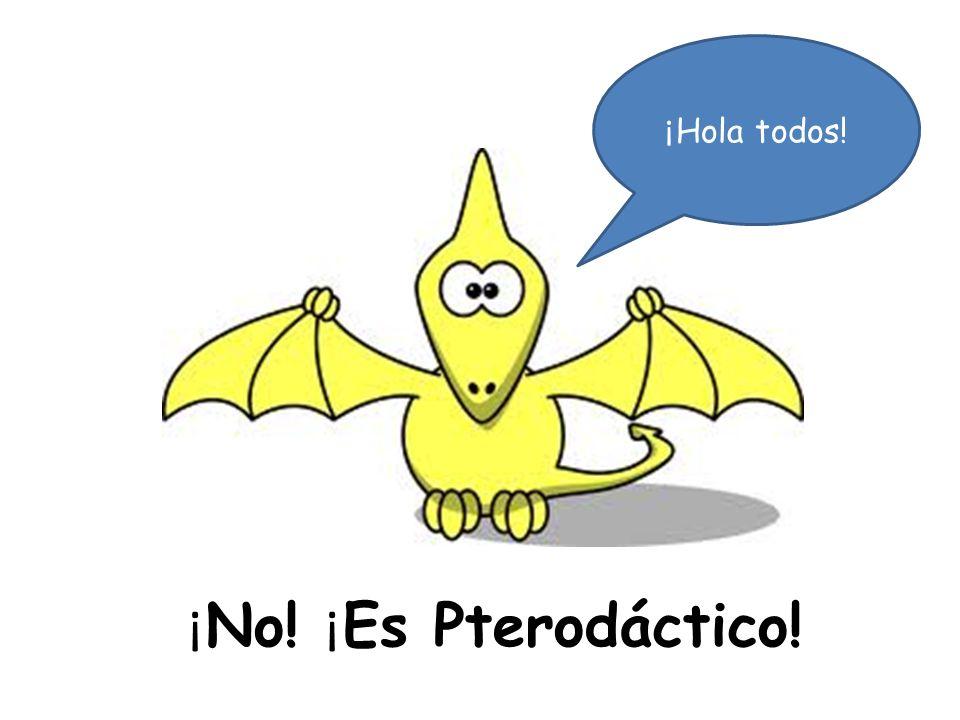 ¡Hola todos! ¡No! ¡Es Pterodáctico!