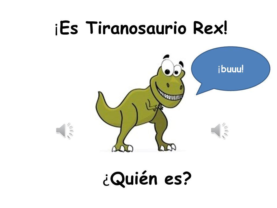 ¡Es Tiranosaurio Rex! ¡buuu! ¿Quién es