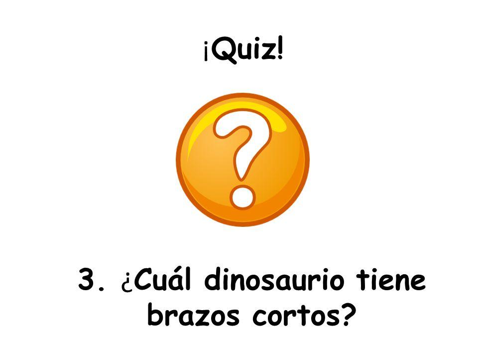3. ¿Cuál dinosaurio tiene brazos cortos