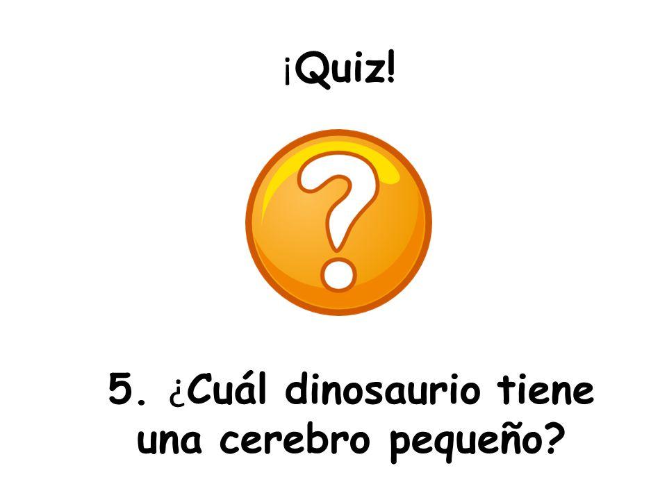 5. ¿Cuál dinosaurio tiene una cerebro pequeño