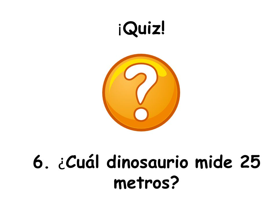 6. ¿Cuál dinosaurio mide 25 metros