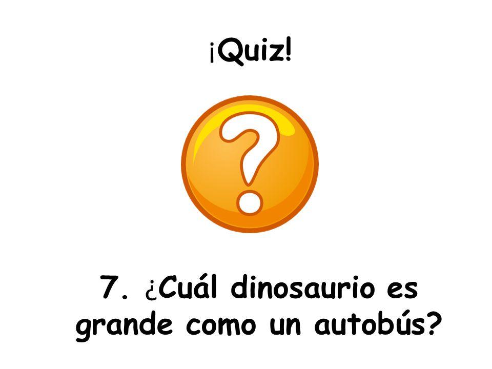7. ¿Cuál dinosaurio es grande como un autobús