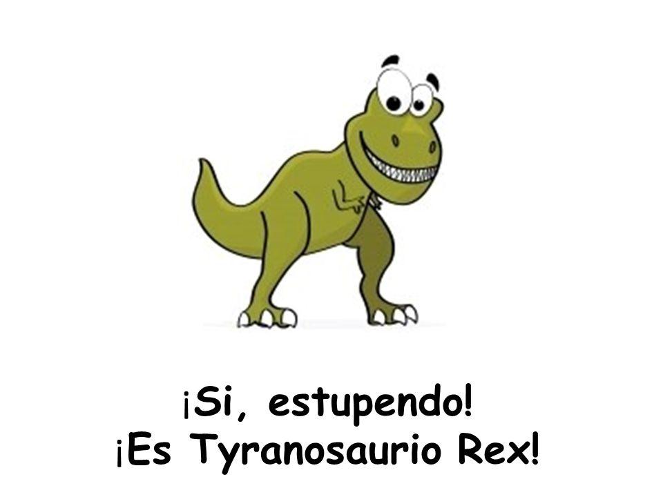 ¡Si, estupendo! ¡Es Tyranosaurio Rex!