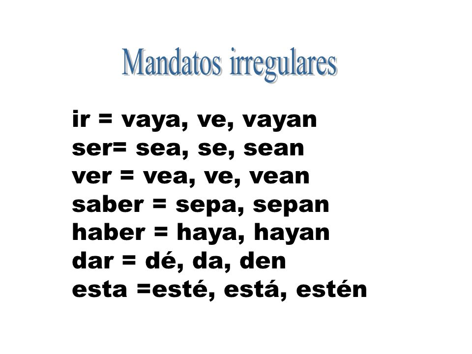 Mandatos irregulares ir = vaya, ve, vayan. ser= sea, se, sean. ver = vea, ve, vean. saber = sepa, sepan.