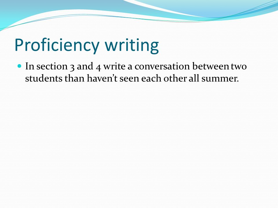Proficiency writing In section 3 and 4 write a conversation between two students than haven't seen each other all summer.
