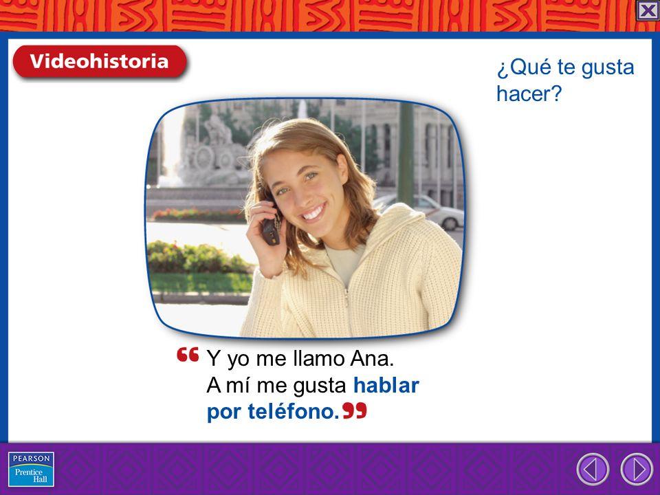¿Qué te gusta hacer Y yo me llamo Ana. A mí me gusta hablar por teléfono.