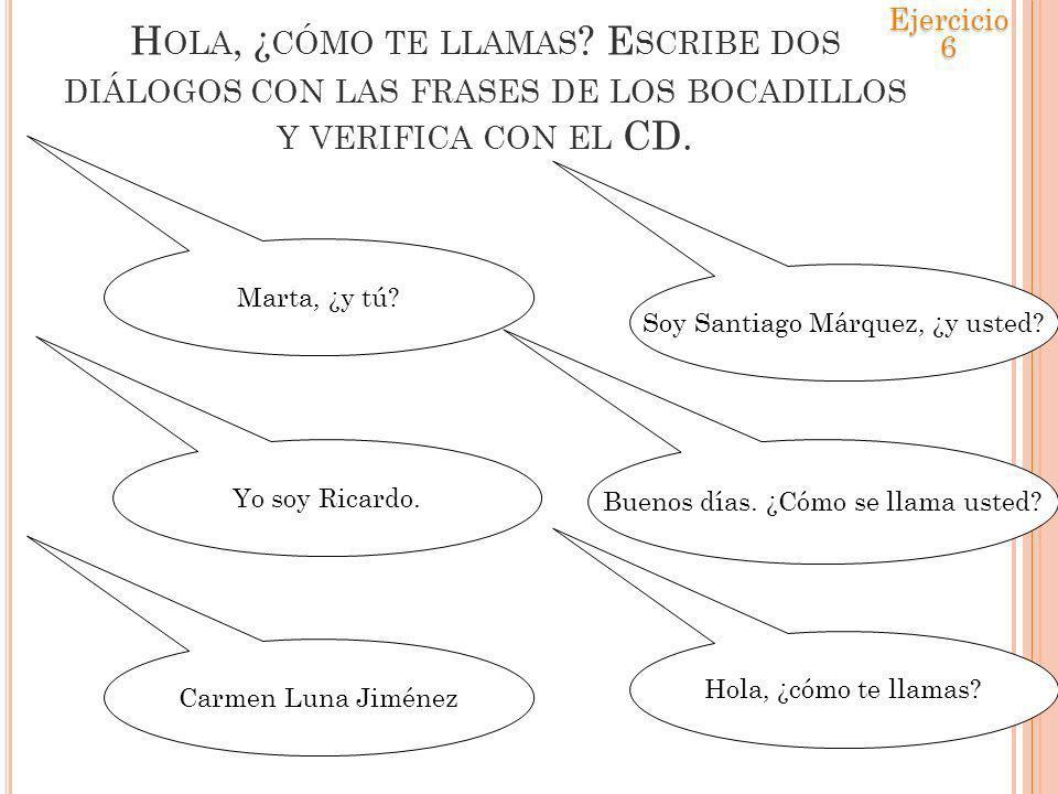 Ejercicio 6 Hola, ¿cómo te llamas Escribe dos diálogos con las frases de los bocadillos y verifica con el CD.