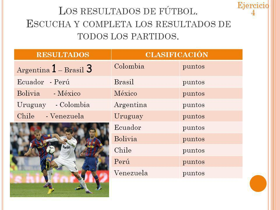 Ejercicio 4 Los resultados de fútbol. Escucha y completa los resultados de todos los partidos. RESULTADOS.