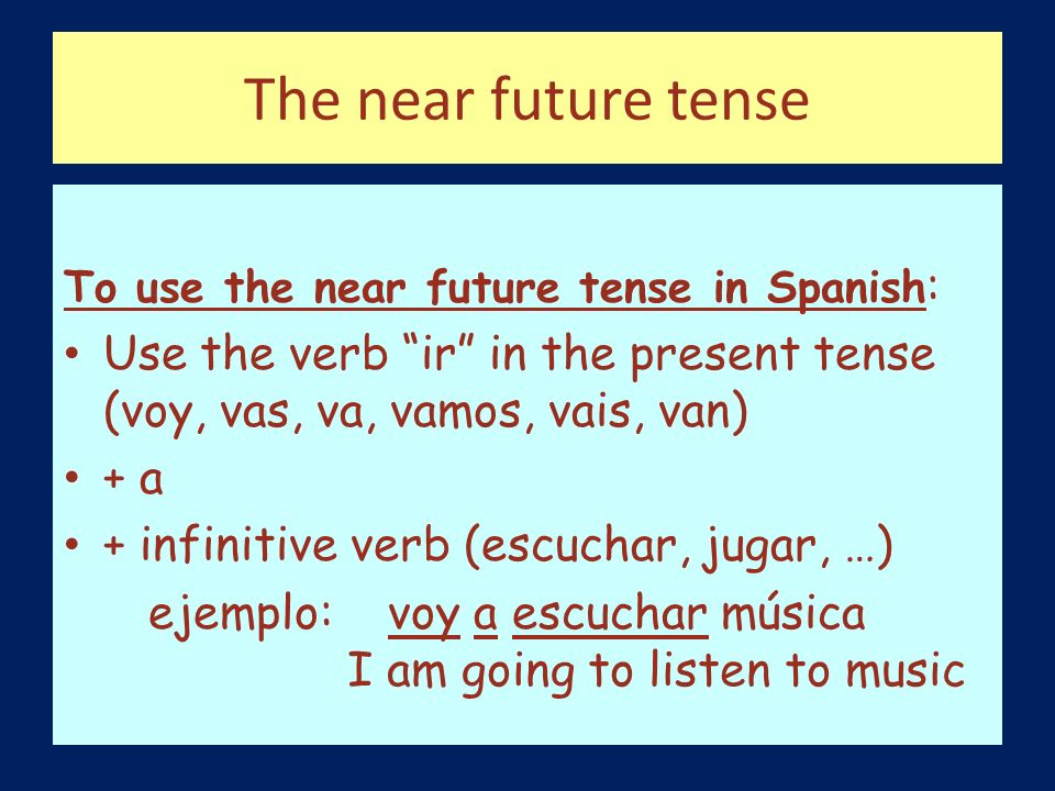 The near future tense To use the near future tense in Spanish: Use the verb ir in the present tense (voy, vas, va, vamos, vais, van)