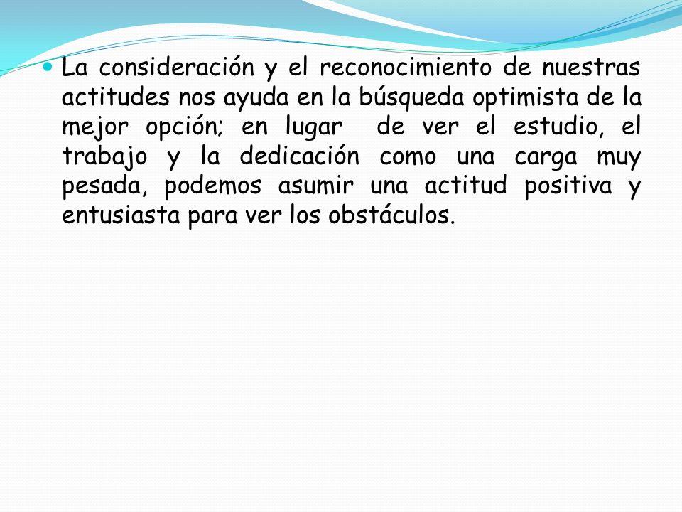 La consideración y el reconocimiento de nuestras actitudes nos ayuda en la búsqueda optimista de la mejor opción; en lugar de ver el estudio, el trabajo y la dedicación como una carga muy pesada, podemos asumir una actitud positiva y entusiasta para ver los obstáculos.