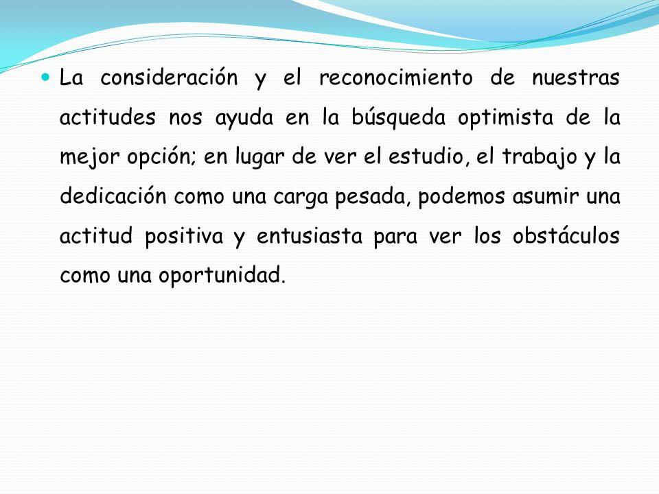 La consideración y el reconocimiento de nuestras actitudes nos ayuda en la búsqueda optimista de la mejor opción; en lugar de ver el estudio, el trabajo y la dedicación como una carga pesada, podemos asumir una actitud positiva y entusiasta para ver los obstáculos como una oportunidad.
