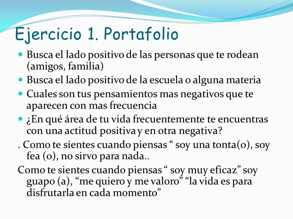 Ejercicio 1. Portafolio Busca el lado positivo de las personas que te rodean (amigos, familia) Busca el lado positivo de la escuela o alguna materia.