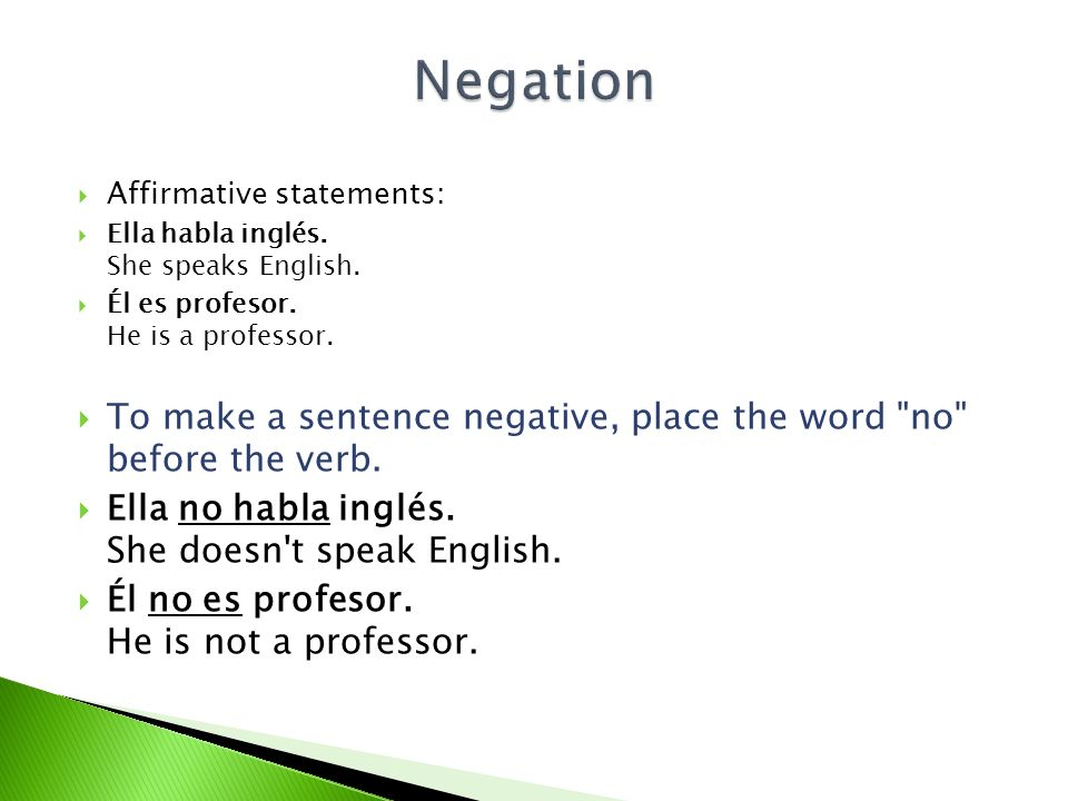 Negation Affirmative statements: Ella habla inglés. She speaks English. Él es profesor. He is a professor.