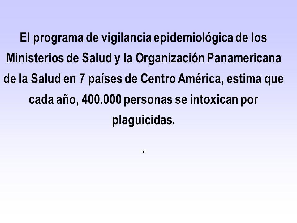 El programa de vigilancia epidemiológica de los Ministerios de Salud y la Organización Panamericana de la Salud en 7 países de Centro América, estima que cada año, 400.000 personas se intoxican por plaguicidas.