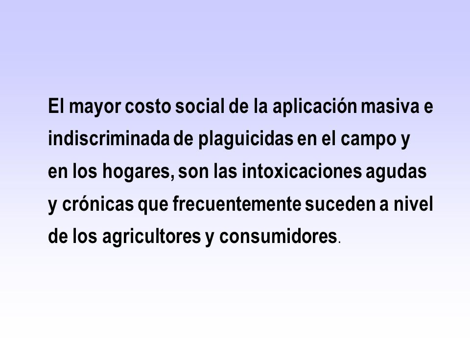 El mayor costo social de la aplicación masiva e indiscriminada de plaguicidas en el campo y en los hogares, son las intoxicaciones agudas y crónicas que frecuentemente suceden a nivel de los agricultores y consumidores.