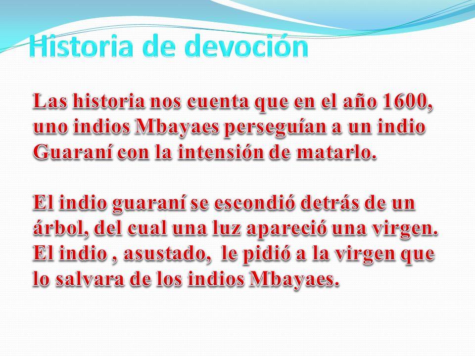 Historia de devoción Las historia nos cuenta que en el año 1600, uno indios Mbayaes perseguían a un indio Guaraní con la intensión de matarlo.