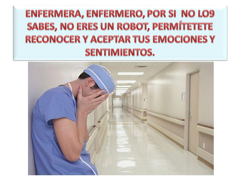 ENFERMERA, ENFERMERO, POR SI NO LO9 SABES, NO ERES UN ROBOT, PERMÍTETETE RECONOCER Y ACEPTAR TUS EMOCIONES Y SENTIMIENTOS.
