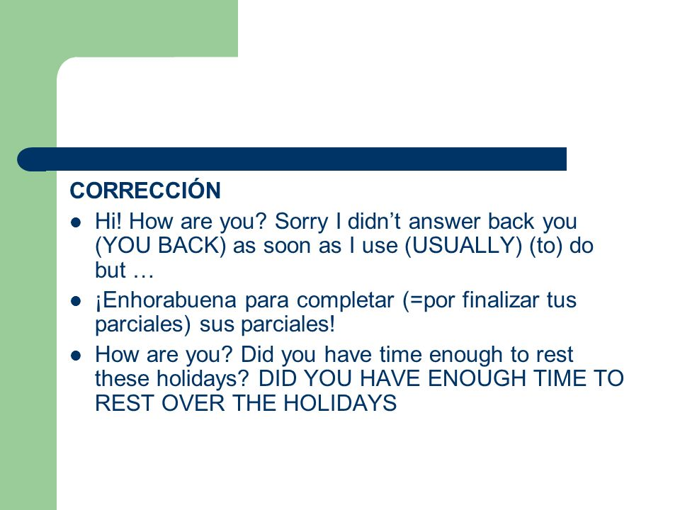 CORRECCIÓN Hi! How are you Sorry I didn't answer back you (YOU BACK) as soon as I use (USUALLY) (to) do but …