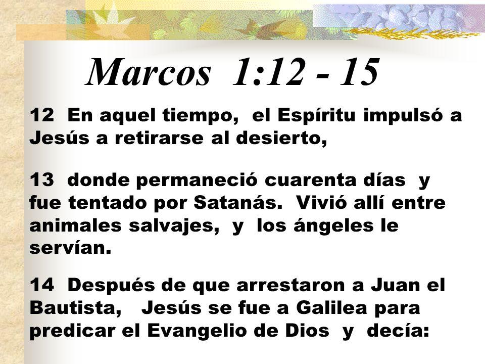 Marcos 1:12 - 15 12 En aquel tiempo, el Espíritu impulsó a Jesús a retirarse al desierto,