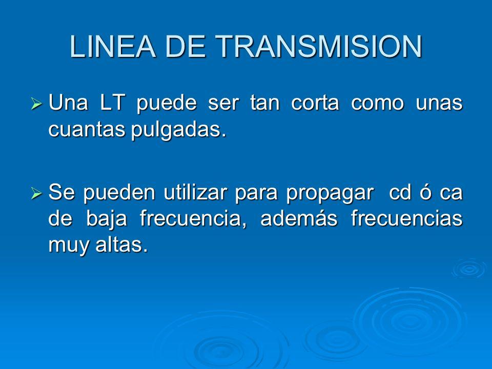 LINEA DE TRANSMISION Una LT puede ser tan corta como unas cuantas pulgadas.