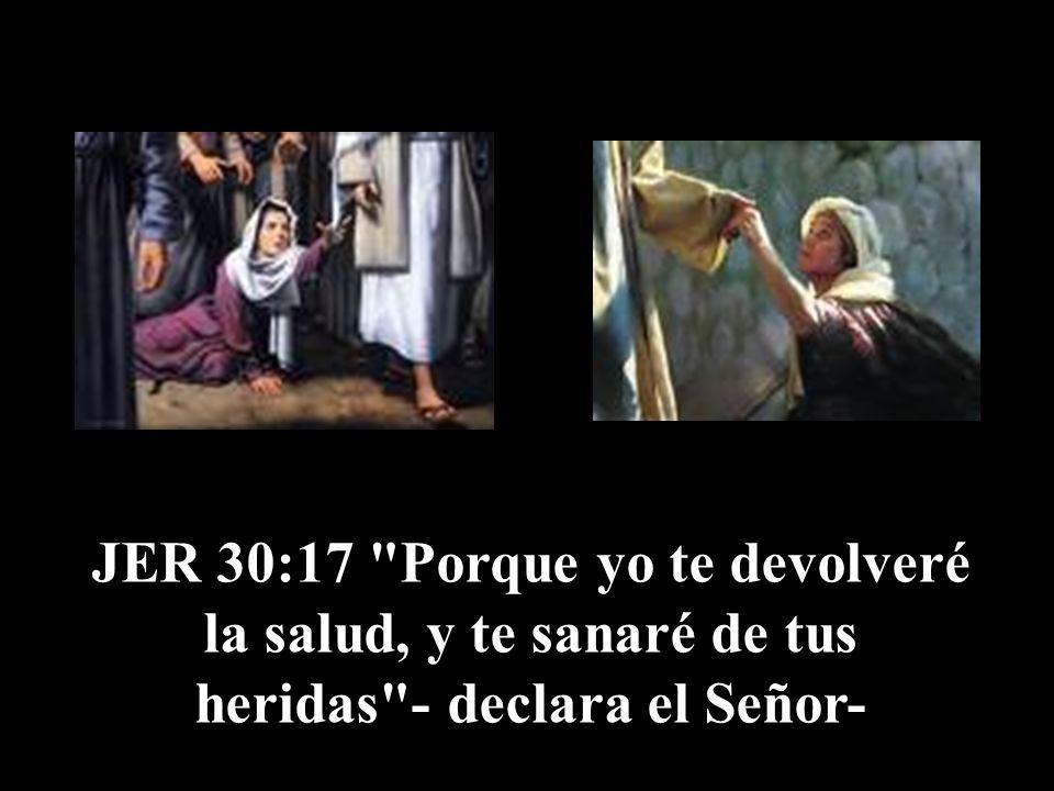 JER 30:17 Porque yo te devolveré la salud, y te sanaré de tus heridas - declara el Señor-