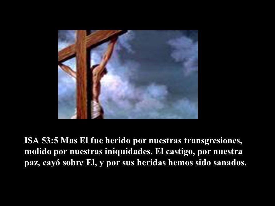 ISA 53:5 Mas El fue herido por nuestras transgresiones, molido por nuestras iniquidades.